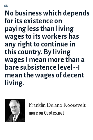 Franklin Delano Roosevelt: No business which depends for its existence on paying less than living wages to its workers has any right to continue in this country. By living wages I mean more than a bare subsistence level--I mean the wages of decent living.