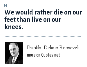 Franklin Delano Roosevelt: We would rather die on our feet than live on our knees.