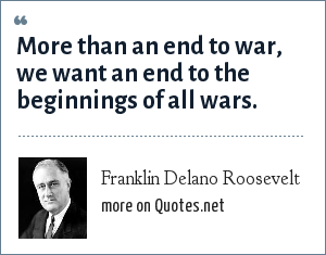 Franklin Delano Roosevelt: More than an end to war, we want an end to the beginnings of all wars.