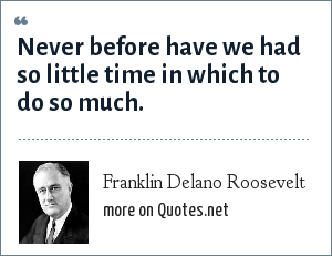 Franklin Delano Roosevelt: Never before have we had so little time in which to do so much.