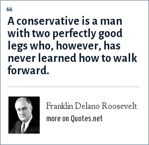 Franklin Delano Roosevelt: A conservative is a man with two perfectly good legs who, however, has never learned how to walk forward.