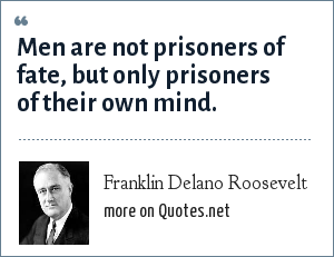 Franklin Delano Roosevelt: Men are not prisoners of fate, but only prisoners of their own mind.