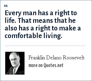 Franklin Delano Roosevelt: Every man has a right to life. That means that he also has a right to make a comfortable living.