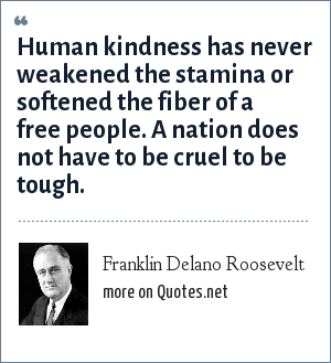 Franklin Delano Roosevelt: Human kindness has never weakened the stamina or softened the fiber of a free people. A nation does not have to be cruel to be tough.
