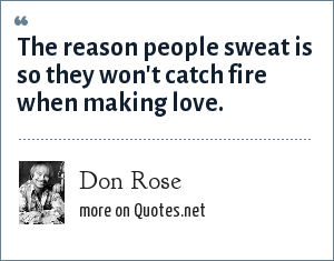 Don Rose: The reason people sweat is so they won't catch fire when making love.