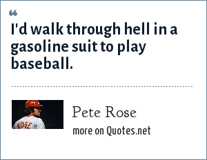 Pete Rose: I'd walk through hell in a gasoline suit to play baseball.