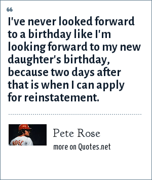 Pete Rose: I've never looked forward to a birthday like I'm looking forward to my new daughter's birthday, because two days after that is when I can apply for reinstatement.