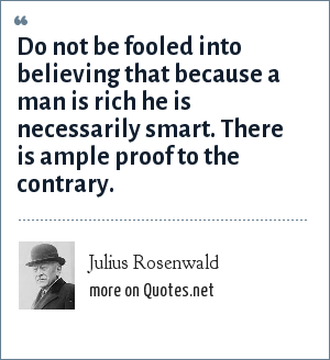 Julius Rosenwald: Do not be fooled into believing that because a man is rich he is necessarily smart. There is ample proof to the contrary.