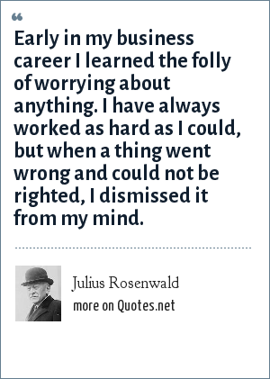 Julius Rosenwald: Early in my business career I learned the folly of worrying about anything. I have always worked as hard as I could, but when a thing went wrong and could not be righted, I dismissed it from my mind.