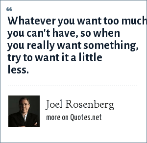Joel Rosenberg: Whatever you want too much you can't have, so when you really want something, try to want it a little less.