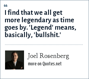 Joel Rosenberg: I find that we all get more legendary as time goes by. 'Legend' means, basically, 'bullshit.'