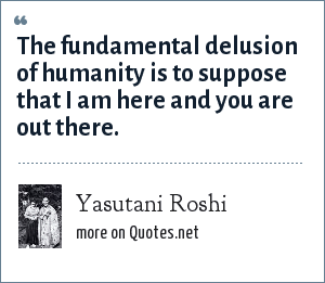 Yasutani Roshi: The fundamental delusion of humanity is to suppose that I am here and you are out there.