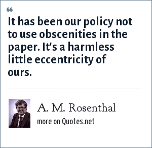 A. M. Rosenthal: It has been our policy not to use obscenities in the paper. It's a harmless little eccentricity of ours.
