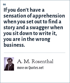 A. M. Rosenthal: If you don't have a sensation of apprehension when you set out to find a story and a swagger when you sit down to write it, you are in the wrong business.