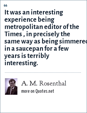 A. M. Rosenthal: It was an interesting experience being metropolitan editor of the Times , in precisely the same way as being simmered in a saucepan for a few years is terribly interesting.