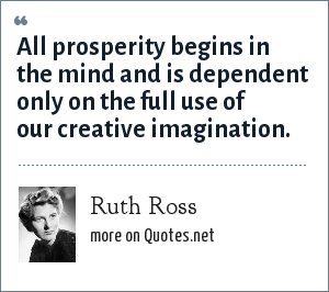 Ruth Ross: All prosperity begins in the mind and is dependent only on the full use of our creative imagination.