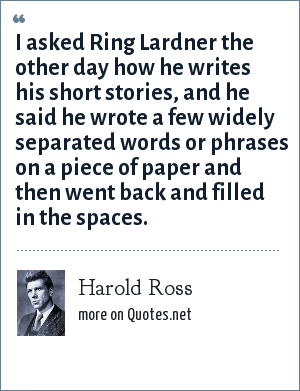 Harold Ross: I asked Ring Lardner the other day how he writes his short stories, and he said he wrote a few widely separated words or phrases on a piece of paper and then went back and filled in the spaces.