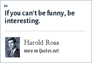 Harold Ross: If you can't be funny, be interesting.