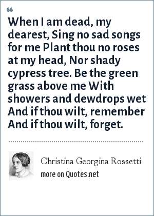 Christina Georgina Rossetti: When I am dead, my dearest, Sing no sad songs for me Plant thou no roses at my head, Nor shady cypress tree. Be the green grass above me With showers and dewdrops wet And if thou wilt, remember And if thou wilt, forget.