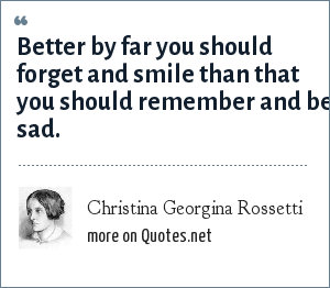Christina Georgina Rossetti: Better by far you should forget and smile than that you should remember and be sad.