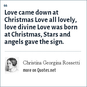 Christina Georgina Rossetti: Love came down at Christmas Love all lovely, love divine Love was born at Christmas, Stars and angels gave the sign.