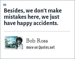 Bob Ross: Besides, we don't make mistakes here, we just have happy accidents.
