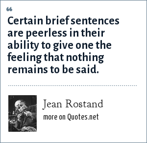 Jean Rostand: Certain brief sentences are peerless in their ability to give one the feeling that nothing remains to be said.
