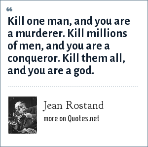 Jean Rostand: Kill one man, and you are a murderer. Kill millions of men, and you are a conqueror. Kill them all, and you are a god.