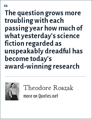 Theodore Roszak: The question grows more troubling with each passing year how much of what yesterday's science fiction regarded as unspeakably dreadful has become today's award-winning research