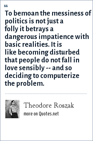 Theodore Roszak: To bemoan the messiness of politics is not just a folly it betrays a dangerous impatience with basic realities. It is like becoming disturbed that people do not fall in love sensibly -- and so deciding to computerize the problem.