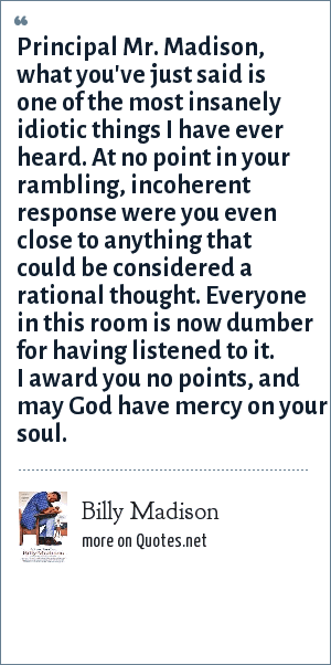 Billy Madison: Principal Mr. Madison, what you've just said is one of the most insanely idiotic things I have ever heard. At no point in your rambling, incoherent response were you even close to anything that could be considered a rational thought. Everyone in this room is now dumber for having listened to it. I award you no points, and may God have mercy on your soul.