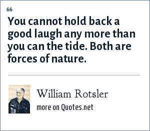 William Rotsler: You cannot hold back a good laugh any more than you can the tide. Both are forces of nature.