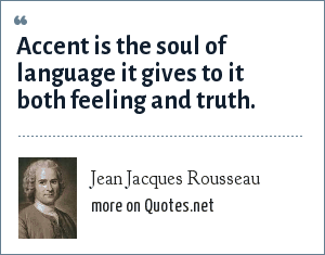 Jean Jacques Rousseau: Accent is the soul of language it gives to it both feeling and truth.