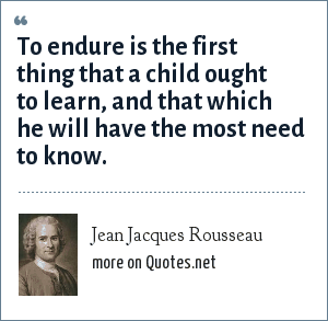 Jean Jacques Rousseau: To endure is the first thing that a child ought to learn, and that which he will have the most need to know.