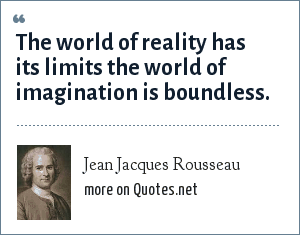 Jean Jacques Rousseau: The world of reality has its limits the world of imagination is boundless.
