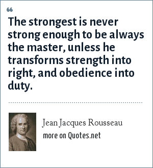Jean Jacques Rousseau: The strongest is never strong enough to be always the master, unless he transforms strength into right, and obedience into duty.