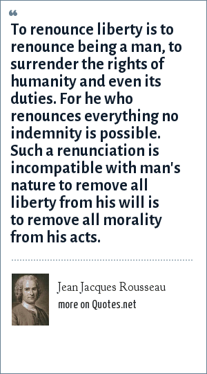 Jean Jacques Rousseau: To renounce liberty is to renounce being a man, to surrender the rights of humanity and even its duties. For he who renounces everything no indemnity is possible. Such a renunciation is incompatible with man's nature to remove all liberty from his will is to remove all morality from his acts.