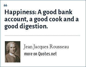 Jean Jacques Rousseau: Happiness a good bank account, a good cook and a good digestion.