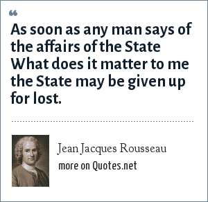 Jean Jacques Rousseau: As soon as any man says of the affairs of the State What does it matter to me the State may be given up for lost.