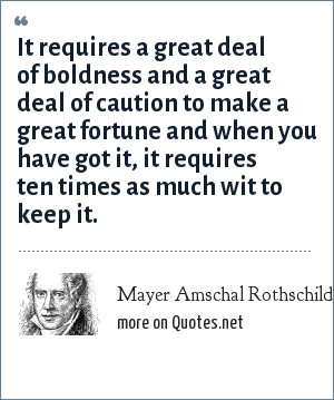 Mayer Amschal Rothschild: It requires a great deal of boldness and a great deal of caution to make a great fortune and when you have got it, it requires ten times as much wit to keep it.