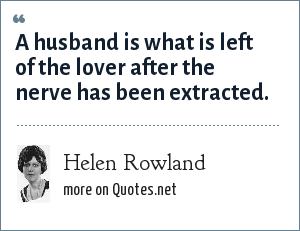 Helen Rowland: A husband is what is left of the lover after the nerve has been extracted.