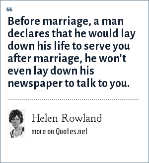 Helen Rowland: Before marriage, a man declares that he would lay down his life to serve you after marriage, he won't even lay down his newspaper to talk to you.