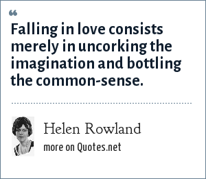 Helen Rowland: Falling in love consists merely in uncorking the imagination and bottling the common-sense.