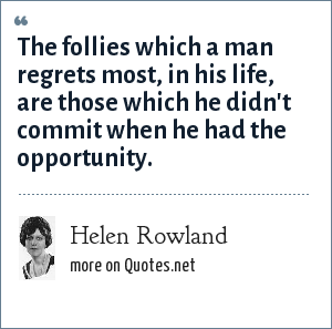Helen Rowland: The follies which a man regrets most, in his life, are those which he didn't commit when he had the opportunity.