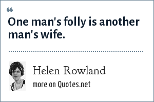 Helen Rowland: One man's folly is another man's wife.