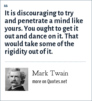 Mark Twain: It is discouraging to try and penetrate a mind like yours. You ought to get it out and dance on it. That would take some of the rigidity out of it.