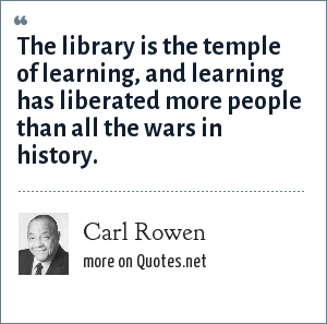 Carl Rowen: The library is the temple of learning, and learning has liberated more people than all the wars in history.