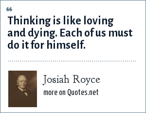 Josiah Royce: Thinking is like loving and dying. Each of us must do it for himself.
