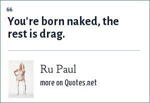 Ru Paul: You're born naked, the rest is drag.