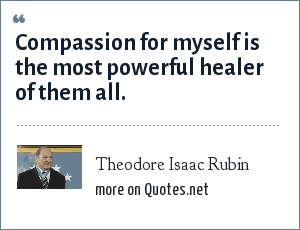 Theodore Isaac Rubin: Compassion for myself is the most powerful healer of them all.